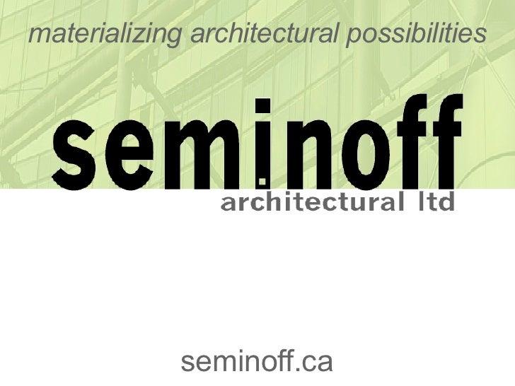 materializing architectural possibilities                  seminoff.ca