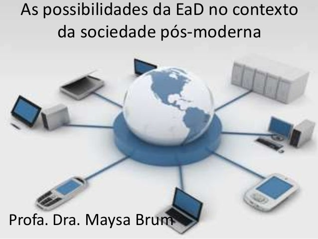 As possibilidades da EaD no contexto da sociedade pós-moderna Profa. Dra. Maysa Brum