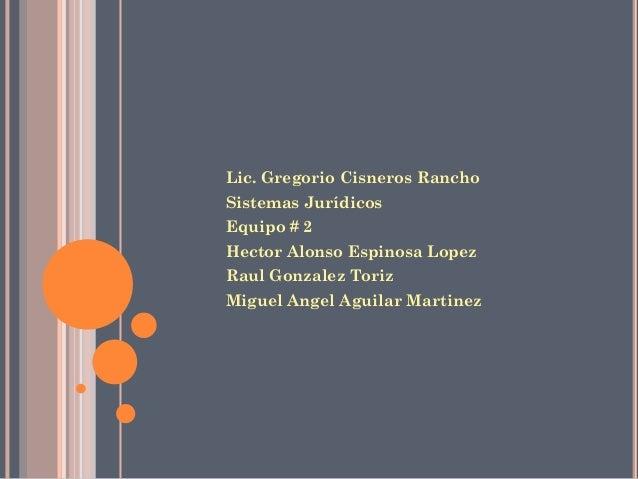 Lic. Gregorio Cisneros Rancho Sistemas Jurídicos Equipo # 2 Hector Alonso Espinosa Lopez Raul Gonzalez Toriz Miguel Angel ...