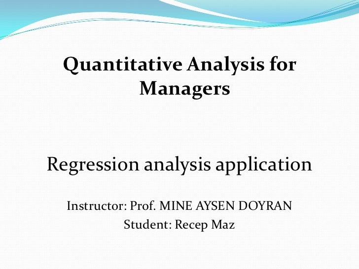 Quantitative Analysis for Managers<br />Regression analysis application<br />Instructor: Prof. MINE AYSEN DOYRAN<br />Stud...