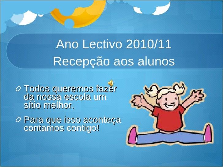 Ano Lectivo 2010/11 Recepção aos alunos <ul><li>Todos queremos fazer da nossa escola um sítio melhor. </li></ul><ul><li>Pa...