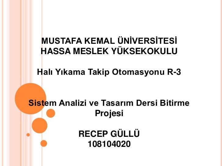 MUSTAFA KEMAL ÜNİVERSİTESİ  HASSA MESLEK YÜKSEKOKULU  Halı Yıkama Takip Otomasyonu R-3Sistem Analizi ve Tasarım Dersi Biti...