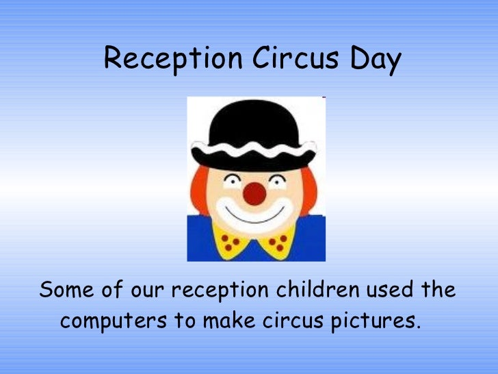 Reception Circus Day Some of our reception children used the computers to make circus pictures.
