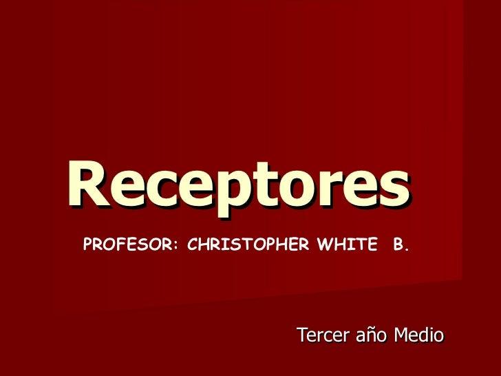 Receptores   Tercer año Medio  PROFESOR: CHRISTOPHER WHITE  B.