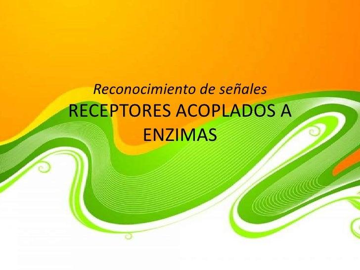 Reconocimiento de señalesRECEPTORES ACOPLADOS A       ENZIMAS