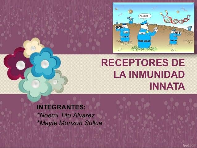 RECEPTORES DE LA INMUNIDAD INNATA INTEGRANTES: *Noemi Tito Alvarez *Mayte Monzon Sullca