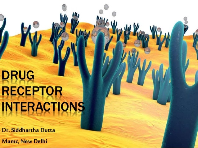 DRUG RECEPTOR INTERACTIONS Dr. Siddhartha Dutta Mamc, New Delhi