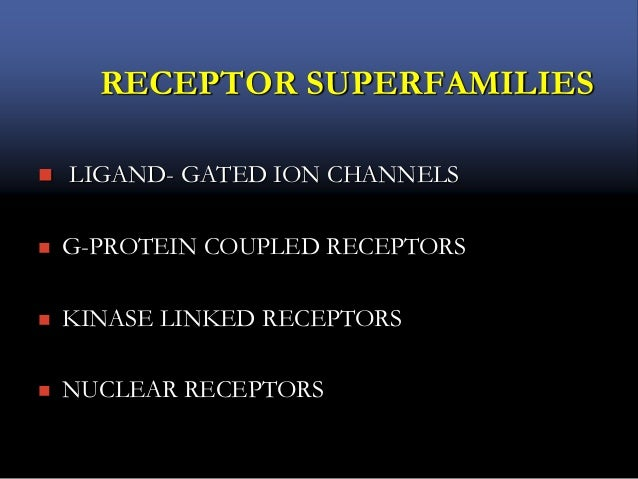 RECEPTOR SUPERFAMILIES  LIGAND- GATED ION CHANNELS  G-PROTEIN COUPLED RECEPTORS  KINASE LINKED RECEPTORS  NUCLEAR RECE...