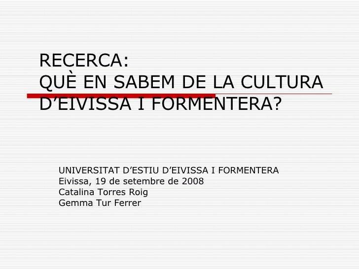 RECERCA: QUÈ EN SABEM DE LA CULTURA D'EIVISSA I FORMENTERA? UNIVERSITAT D'ESTIU D'EIVISSA I FORMENTERA Eivissa, 19 de sete...