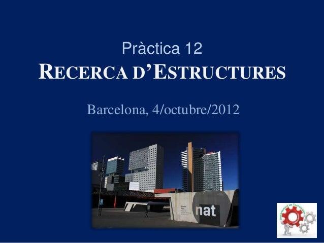 Pràctica 12 RECERCA D'ESTRUCTURES Barcelona, 4/octubre/2012
