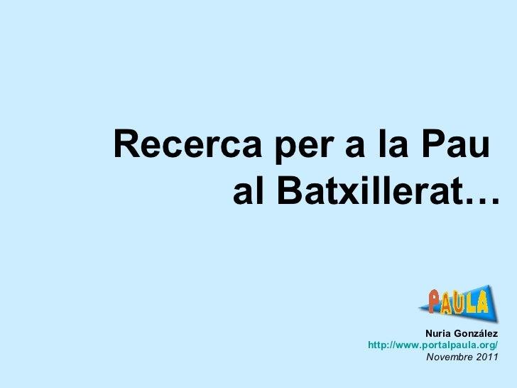 Nuria González http ://www.portalpaula.org/ Novembre 2011 Recerca per a la Pau  al Batxillerat…