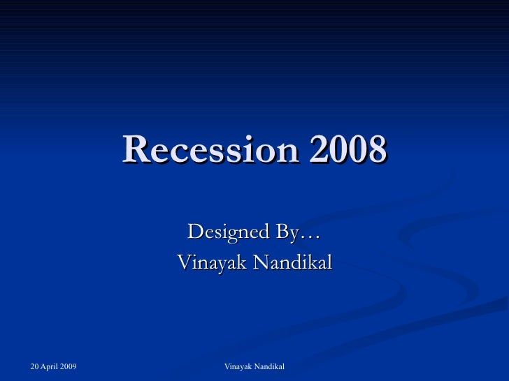Recession 2008 Designed By… Vinayak Nandikal
