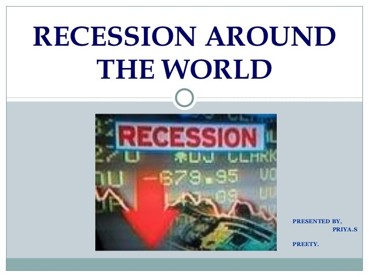 PRESENTED BY, PRIYA.S PREETY. RECESSION AROUND THE WORLD