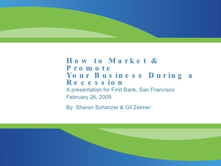 How to Market & Promote Your Business During a Recession A presentation for First Bank, San Francisco February 26, 2009 By...