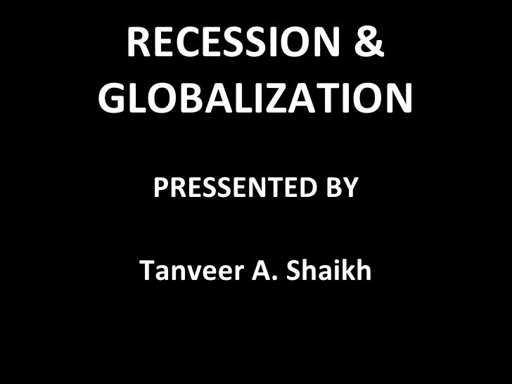 RECESSION & GLOBALIZATION PRESSENTED BY Tanveer A. Shaikh