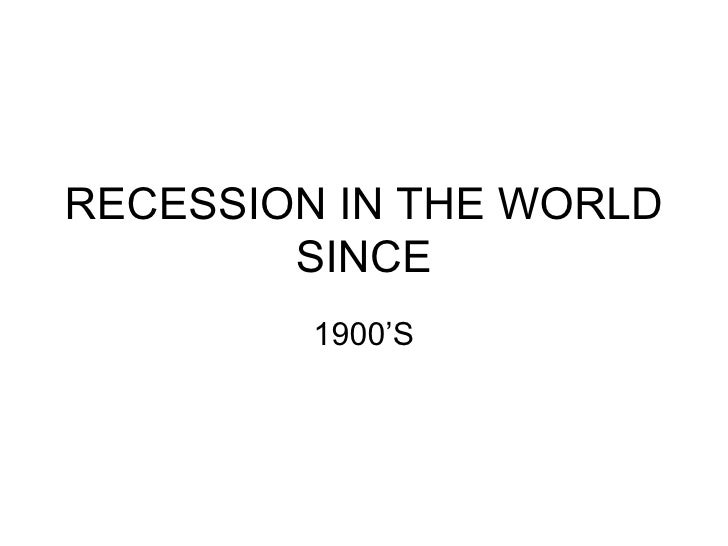 RECESSION IN THE WORLD SINCE 1900'S