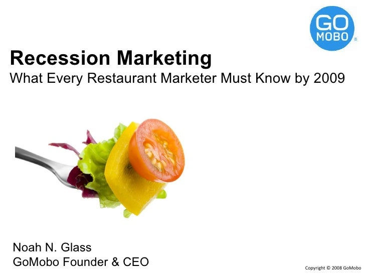 Recession Marketing What Every Restaurant Marketer Must Know by 2009 Noah N. Glass GoMobo Founder & CEO