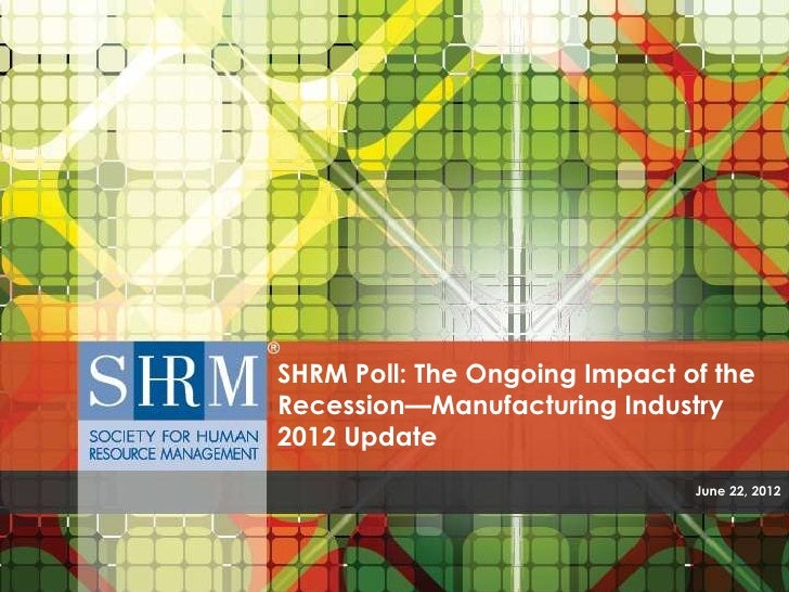 SHRM Poll: The Ongoing Impact of theRecession—Manufacturing Industry2012 Update                               June 22, 2012