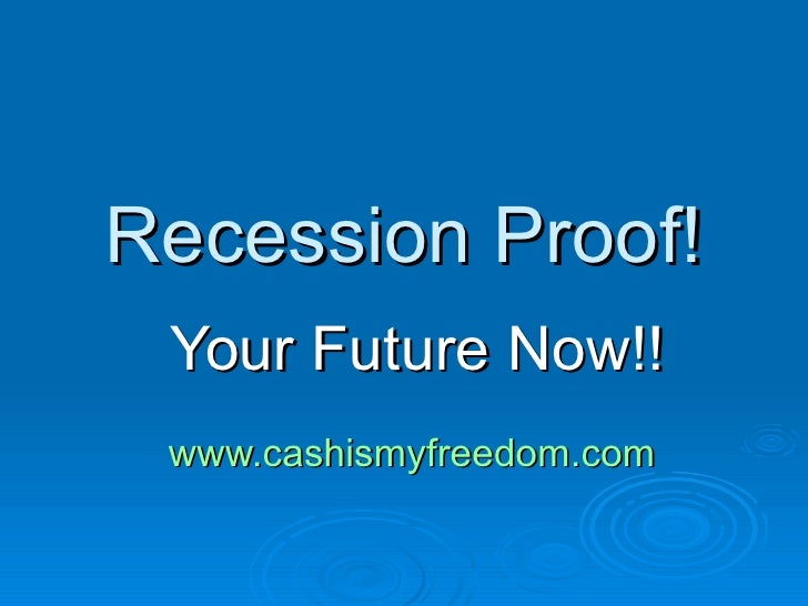 Recession Proof! Your Future Now!! www.cashismyfreedom.com