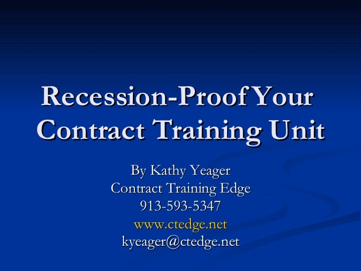 Recession-Proof Your  Contract Training Unit By Kathy Yeager Contract Training Edge 913-593-5347 www.ctedge.net [email_add...