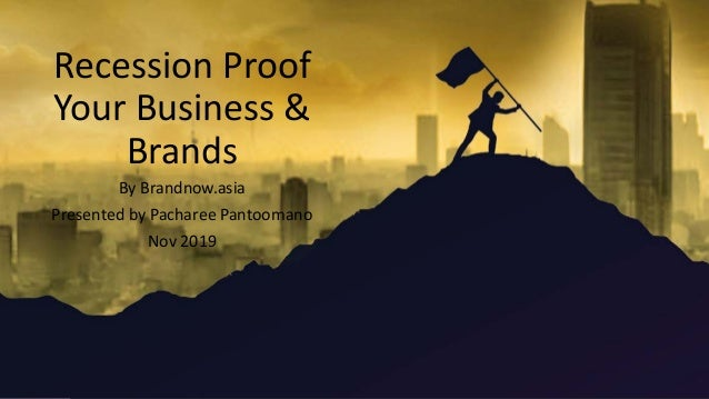 Recession Proof Your Business & Brands By Brandnow.asia Presented by Pacharee Pantoomano Nov 2019