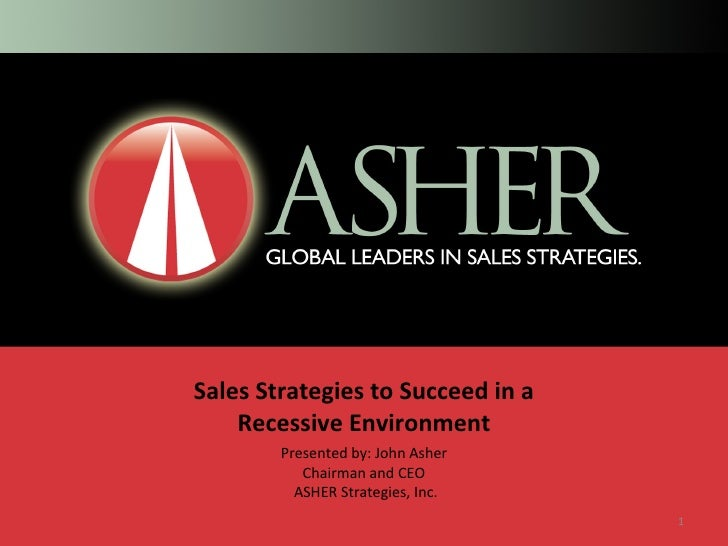 Sales Strategies to Succeed in a Recessive Environment Presented by: John Asher Chairman and CEO  ASHER Strategies, Inc.