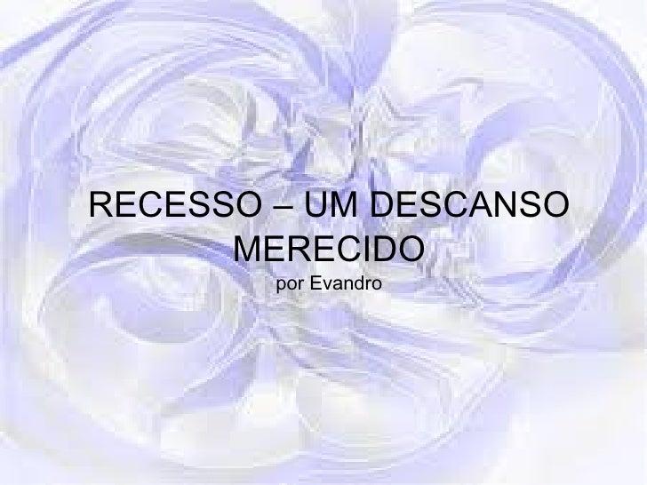 RECESSO – UM DESCANSO MERECIDO por Evandro