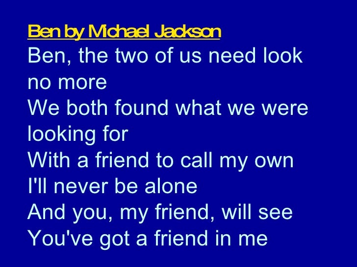 Ben by Michael Jackson Ben, the two of us need look  no more  We both found what we were looking for  With a friend to cal...