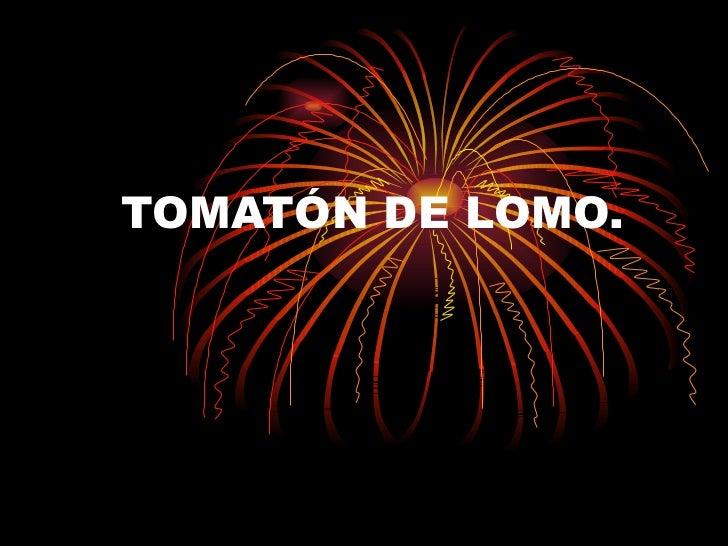 TOMATÓN DE LOMO.