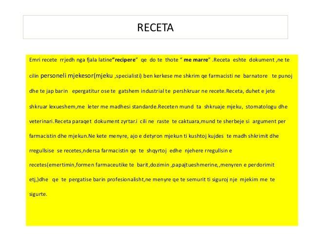 """RECETA Emri recete rrjedh nga fjala latine""""recipere"""" qe do te thote """" me marre"""" .Receta eshte dokument ,ne te cilin person..."""
