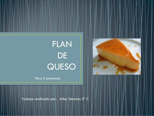 FLAN DE QUESO Para 6 personas. Trabajo realizado por: Alba Sánchez 5º C