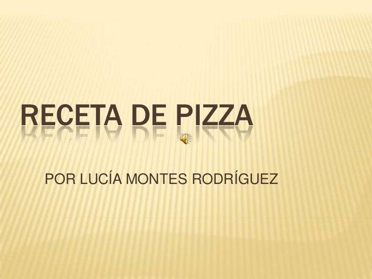 RECETA DE PIZZA<br />POR LUCÍA MONTES RODRÍGUEZ<br />