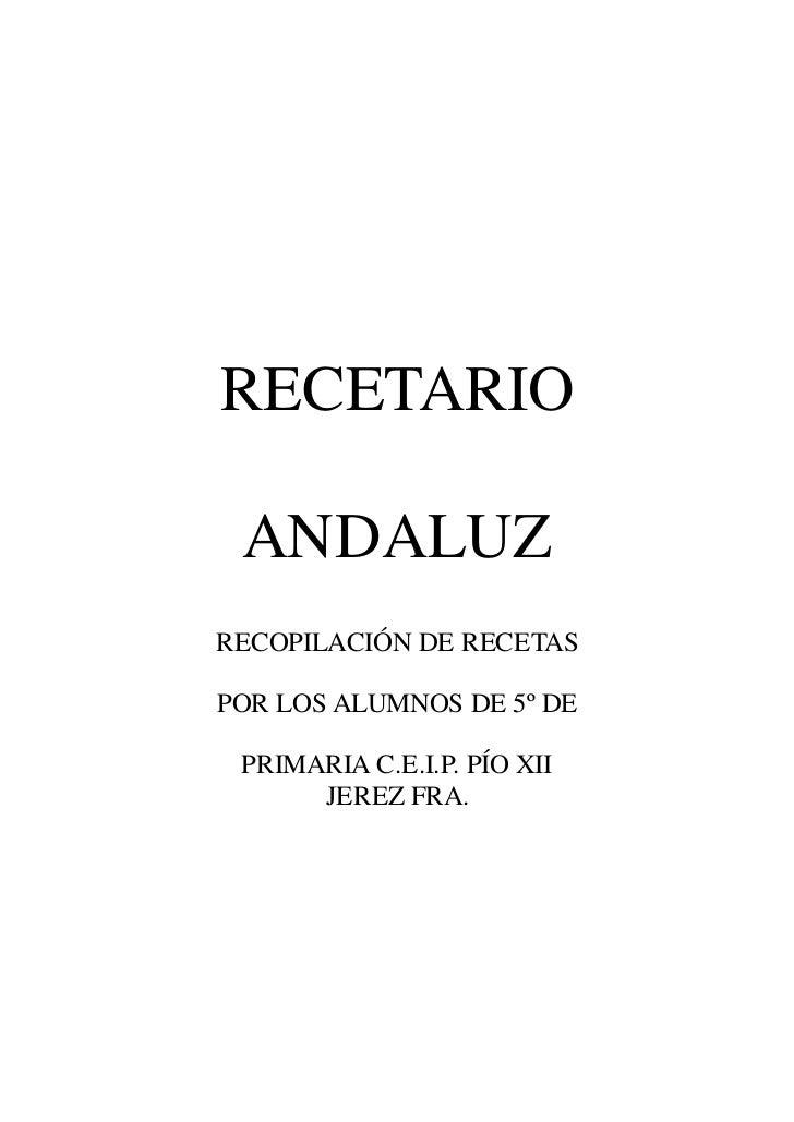 RECETARIO ANDALUZRECOPILACIÓN DE RECETASPOR LOS ALUMNOS DE 5º DE PRIMARIA C.E.I.P. PÍO XII      JEREZ FRA.