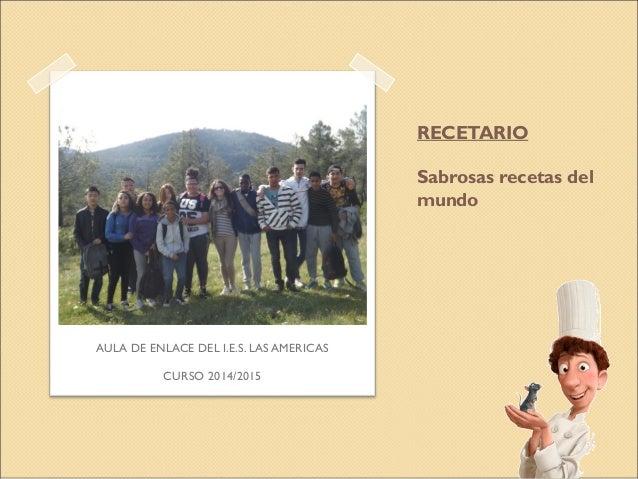 RECETARIO Sabrosas recetas del mundo AULA DE ENLACE DEL I.E.S. LAS AMERICAS CURSO 2014/2015