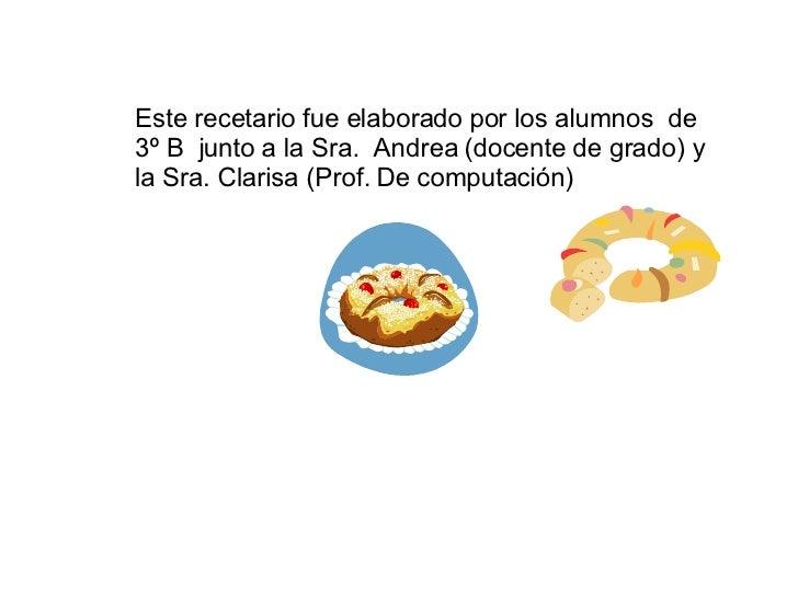 Este recetario fue elaborado por los alumnos  de 3º B  junto a la Sra.  Andrea (docente de grado) y la Sra. Clarisa (Prof....