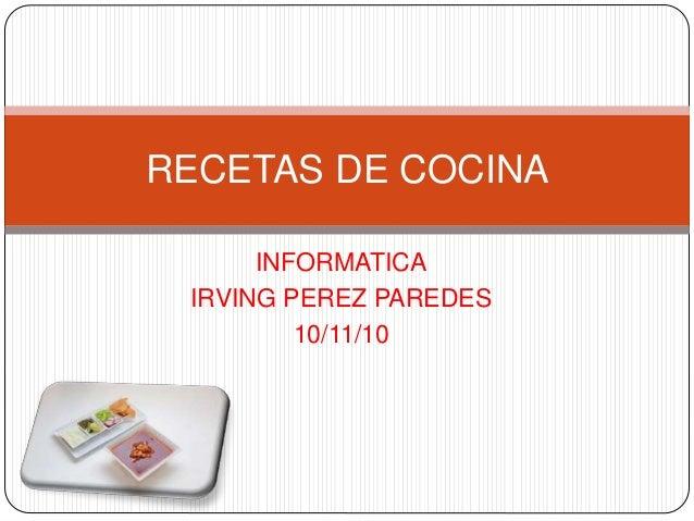 INFORMATICA IRVING PEREZ PAREDES 10/11/10 RECETAS DE COCINA