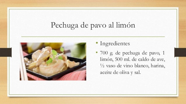 Pechuga de pavo al limón• Ingredientes• 700 g. de pechuga de pavo, 1limón, 500 ml. de caldo de ave,½ vaso de vino blanco, ...