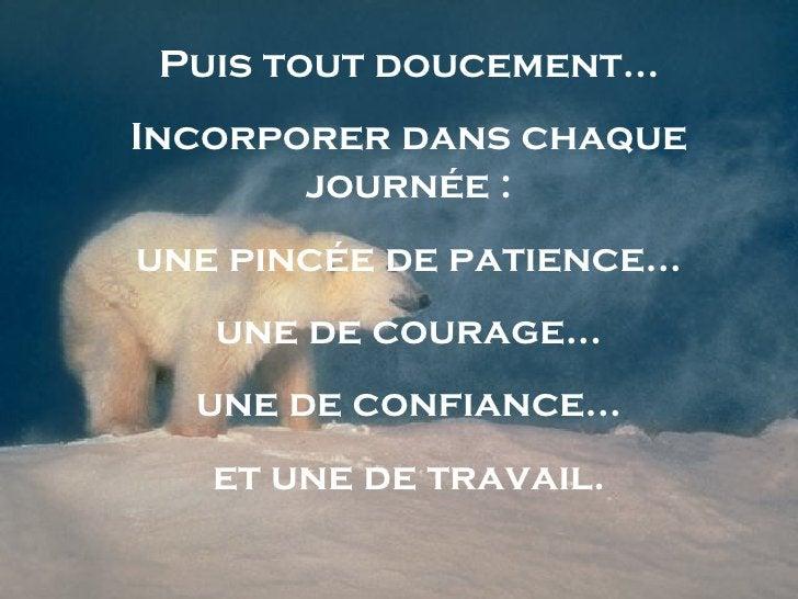 Puis tout doucement... Incorporer dans chaque journée : une pincée de patience... une de courage... une de confiance... et...