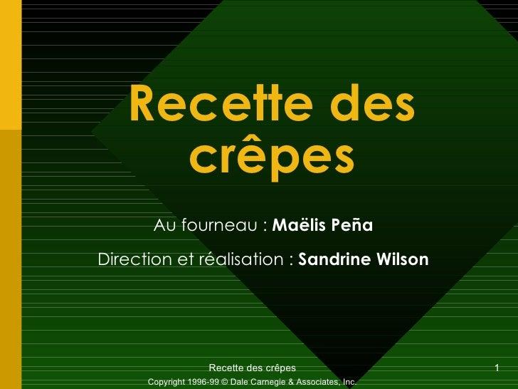Recette des crêpes Au fourneau :  Maëlis Peña Direction et réalisation :  Sandrine Wilson Copyright 1996-99 © Dale Carnegi...