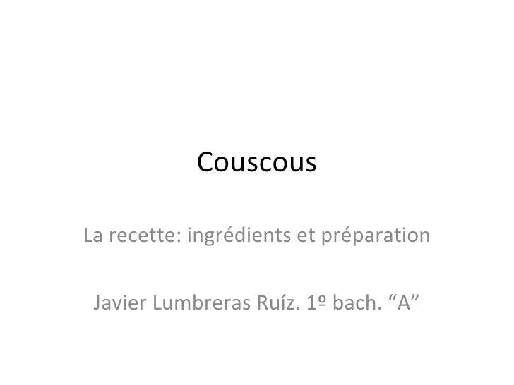 """Couscous La recette: ingrédients et préparation Javier Lumbreras Ruíz. 1º bach. """"A"""""""