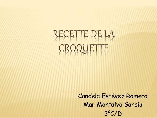 RECETTE DE LA CROQUETTE Candela Estévez Romero Mar Montalvo García 3ºC/D