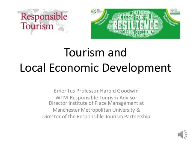 Tourism and Local Economic Development Emeritus Professor Harold Goodwin WTM Responsible Tourism Advisor Director Institut...