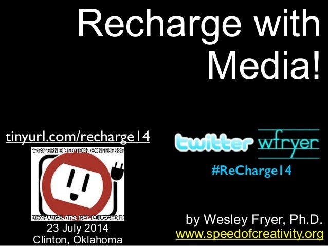 by Wesley Fryer, Ph.D. Recharge with Media! www.speedofcreativity.org tinyurl.com/recharge14 23 July 2014 Clinton, Oklahom...