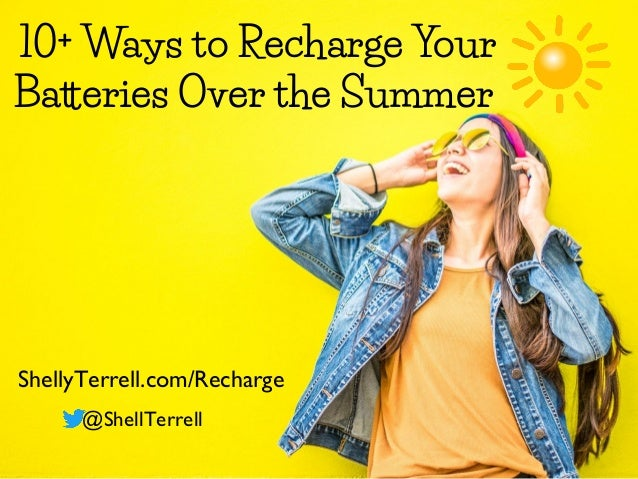 10+ Ways to Recharge Your Batteries Over the Summer ShellyTerrell.com/Recharge @ShellTerrell