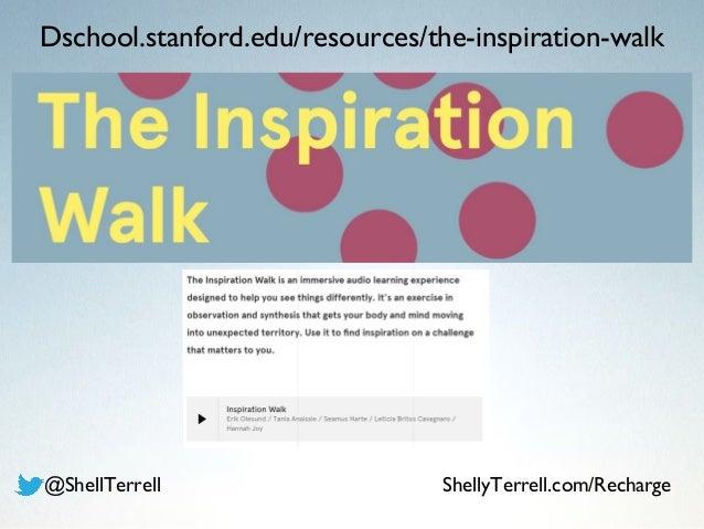 Dschool.stanford.edu/resources/the-inspiration-walk @ShellTerrell ShellyTerrell.com/Recharge
