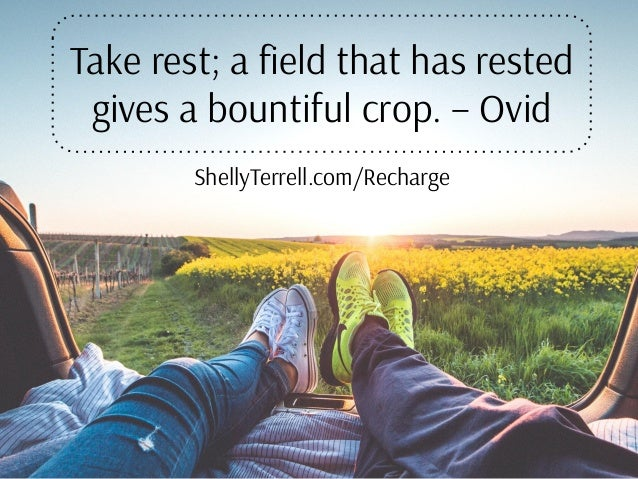 Take rest; a field that has rested gives a bountiful crop. – Ovid ShellyTerrell.com/Recharge