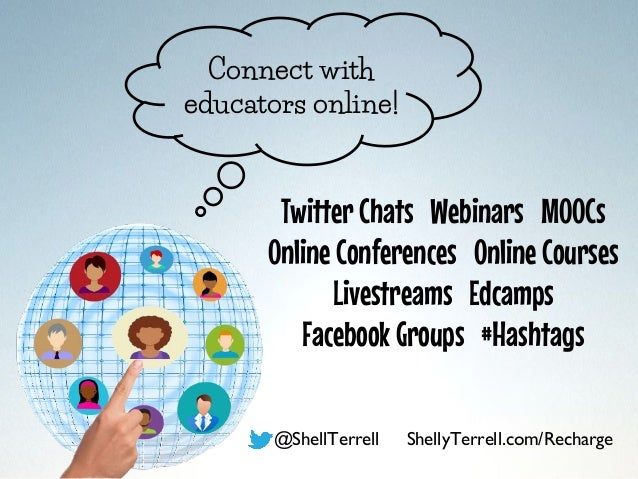 Connect with educators online! @ShellTerrell ShellyTerrell.com/Recharge Twitter Chats Webinars MOOCs Online Conferences On...