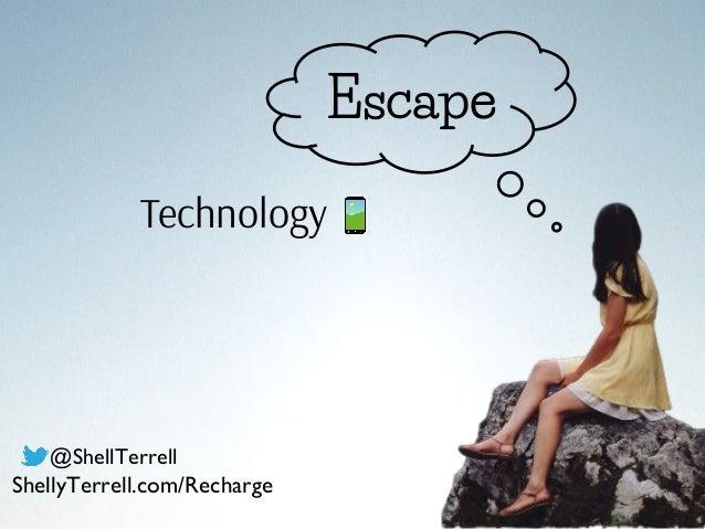 Escape Technology @ShellTerrell ShellyTerrell.com/Recharge
