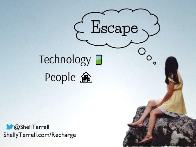 Escape Technology People @ShellTerrell ShellyTerrell.com/Recharge