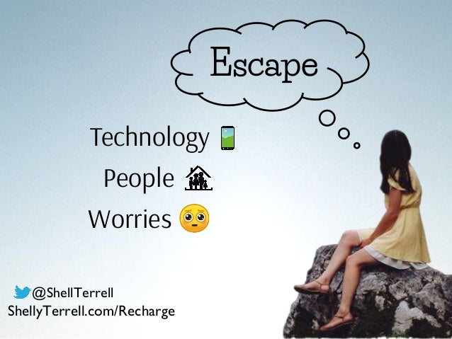 Escape Technology People Worries 🥺 @ShellTerrell ShellyTerrell.com/Recharge